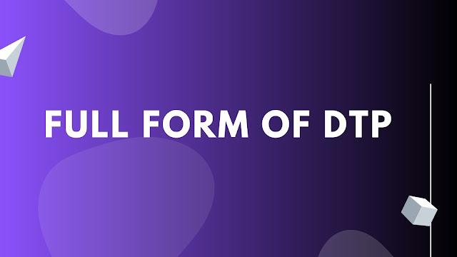 Full form of DTP | Get all information about DTP