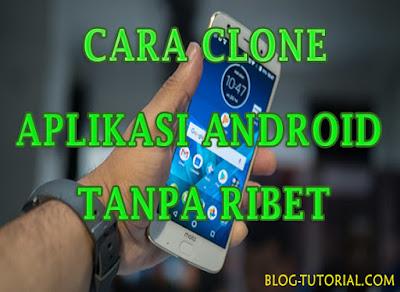 Cara Clone Aplikasi Android Tanpa Ribet