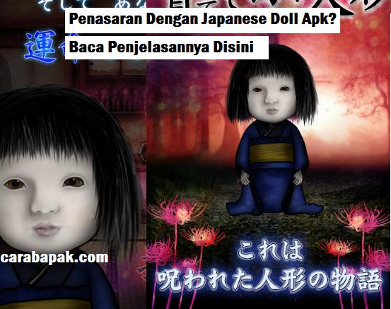 carabapak.com - japanese doll apk - Baru baru ini dunia maya di hebohkan dengan japanese doll apk. Banyak yang bertanya tentang game ini apakah seram, seberapa seram, atau beneran seram tidak? Hal tersebut akan bapak bahas dalam artikel ini.    Japanese doll apk merupakan game berbasis android yang memiliki suasana seram didalamnya. Bagiamana tidak, ketika masuk dalam game ini kamu akan disambut oleh boneka anak kecil ala khas jepang dan disertai dengan nyanyian yang merdu namun menyeramkan.    Game ini sangat seram ketika kamu memainkannya sendirian, karena semua unsur dalam game dibuat dengan hal hal yang menyeramkan. Tapi tenang saja, karena game ini tidak diciptakan untuk mengagetkan, muncul hantu tiba tiba ataupun hal hal yang membuat kamu kaget.    Game ini sebenarnya game yang sederhana. Kamu bisa memainkan game ini dengan cara mengumpulkan beberapa lilin yang muncul dalam waktu tertentu. Lilin ini nantinya untuk menstimulus jantung dalam boneka.    Ketika awal bermain, kamu akan diberikan bentuk boneka yang belum berbentuk. Tugas kamu adalah membuat boneka tersebut tumbuh dan berkembang menjadi sosok yang sempurna. Caranya adalah ya dengan mengumpulkan lilin tadi.      Ketika mengumpulkan lilin, kamu akan mendengar dentingan seram yang biasa di pake di efek film film seram. Hal ini cukup membuat buluk kuduk merinding akibat alurnya yang begitu lambat namun sangat terfokus.    Untuk merasakan sensasi yang lebih menyermkan, kamu harus memainkan game ini sendirian dan ditempat yang menyeramkan. Tapi ini tidak bapak rekomendasikan sama sekali. Karena dengan memainkan game ini ditempat seram, kamu akan merasakan ketakutan terlebih dahulu sebelum kamu memainkannya.    Sebenarnya game ini tidak menyeramkan jika kamu memainkan nya ketika banyak orang dan di tempat yang sama seklai tidak menyeramkan. Game ini hanya menyuruh kamu merawat boneka jepang yang memang wajahnya cukup menyeramkan.    Oleh karena itu, kamu tidak perlu khawatir untuk mencoba game ini selama ka