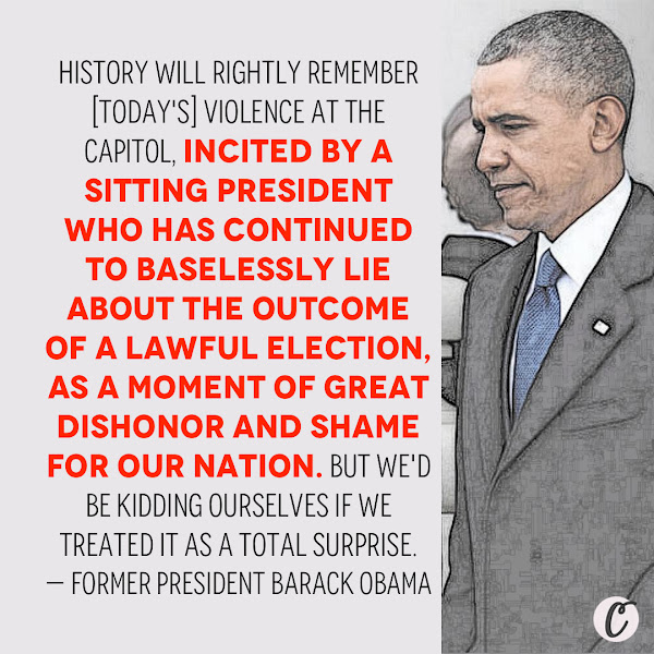 History will rightly remember [today's] violence at the Capitol, incited by a sitting president who has continued to baselessly lie about the outcome of a lawful election, as a moment of great dishonor and shame for our nation. But we'd be kidding ourselves if we treated it as a total surprise. — Former President Barack Obama