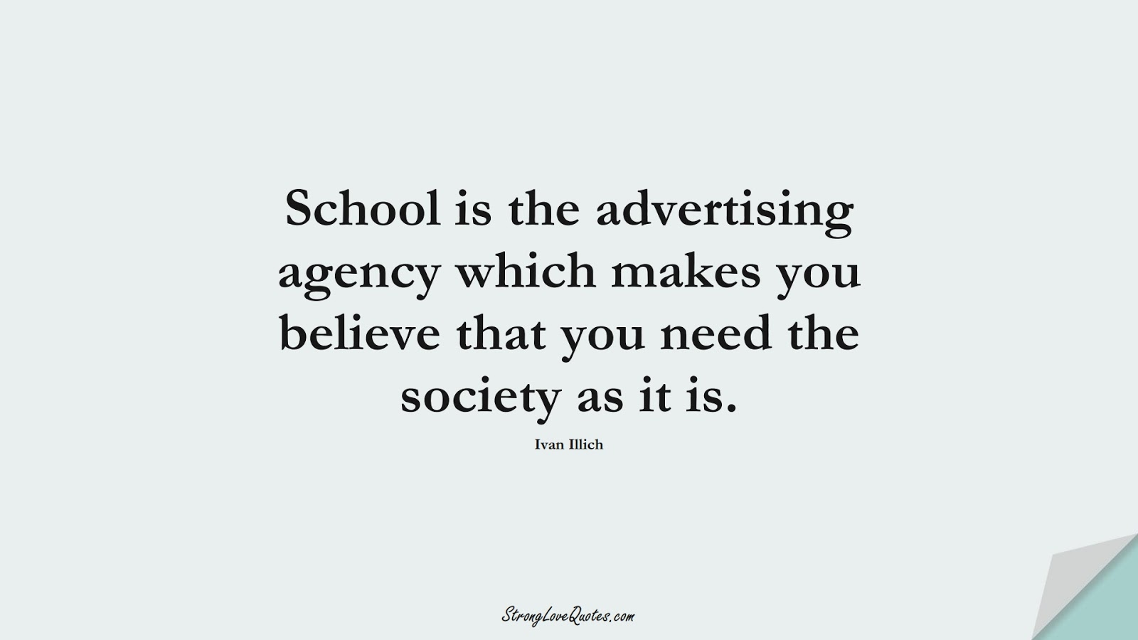 School is the advertising agency which makes you believe that you need the society as it is. (Ivan Illich);  #EducationQuotes