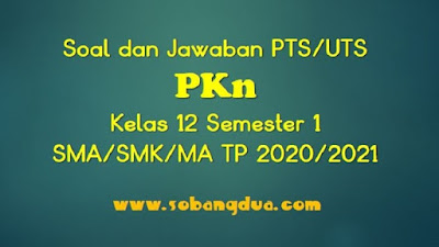 Soal dan Jawaban PTS/UTS PKN Kelas 12 Semester 1 SMA/SMK/MA Kurikulum 2013 TP 2020/2021