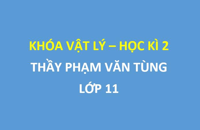 [HOCMAI] Full bài giảng khóa vật lý 11 - Kì 2 - Thầy Phạm Văn Tùng