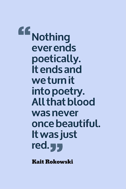 """Nothing ever ends poetically. It ends and we turn it into poetry. All that blood was never once beautiful. It was just red."" —Kait Rokowski"
