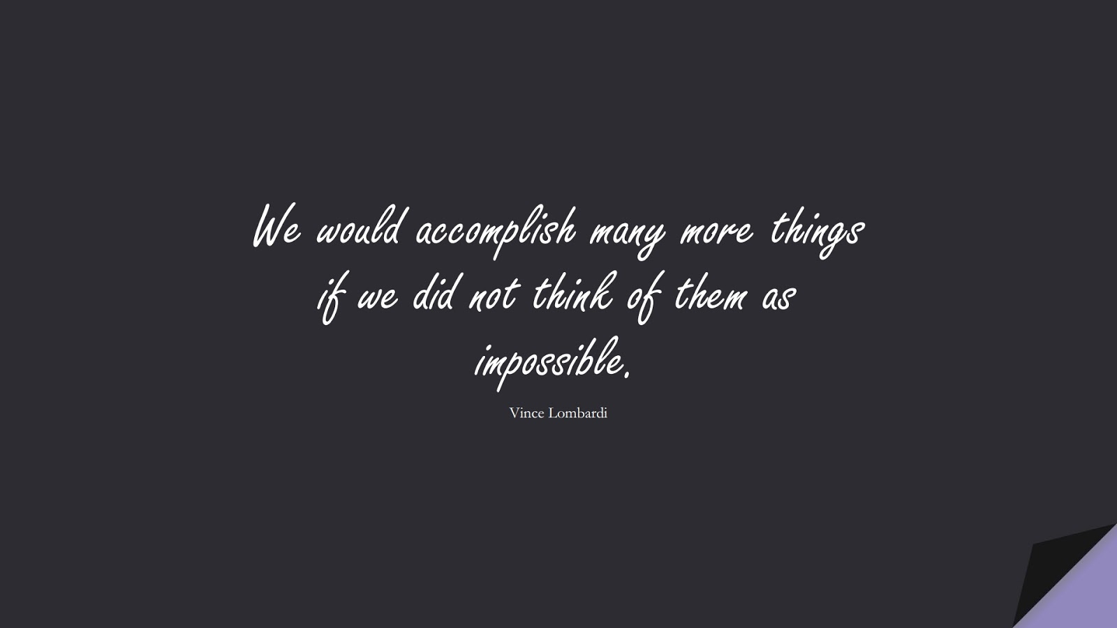 We would accomplish many more things if we did not think of them as impossible. (Vince Lombardi);  #PositiveQuotes