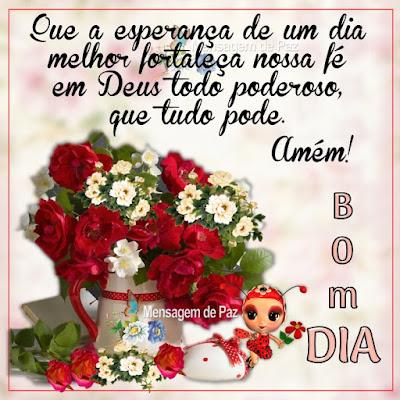 Que a esperança de um dia melhor fortaleça nossa fé em Deus  todo poderoso, que tudo pode. Bom Dia!
