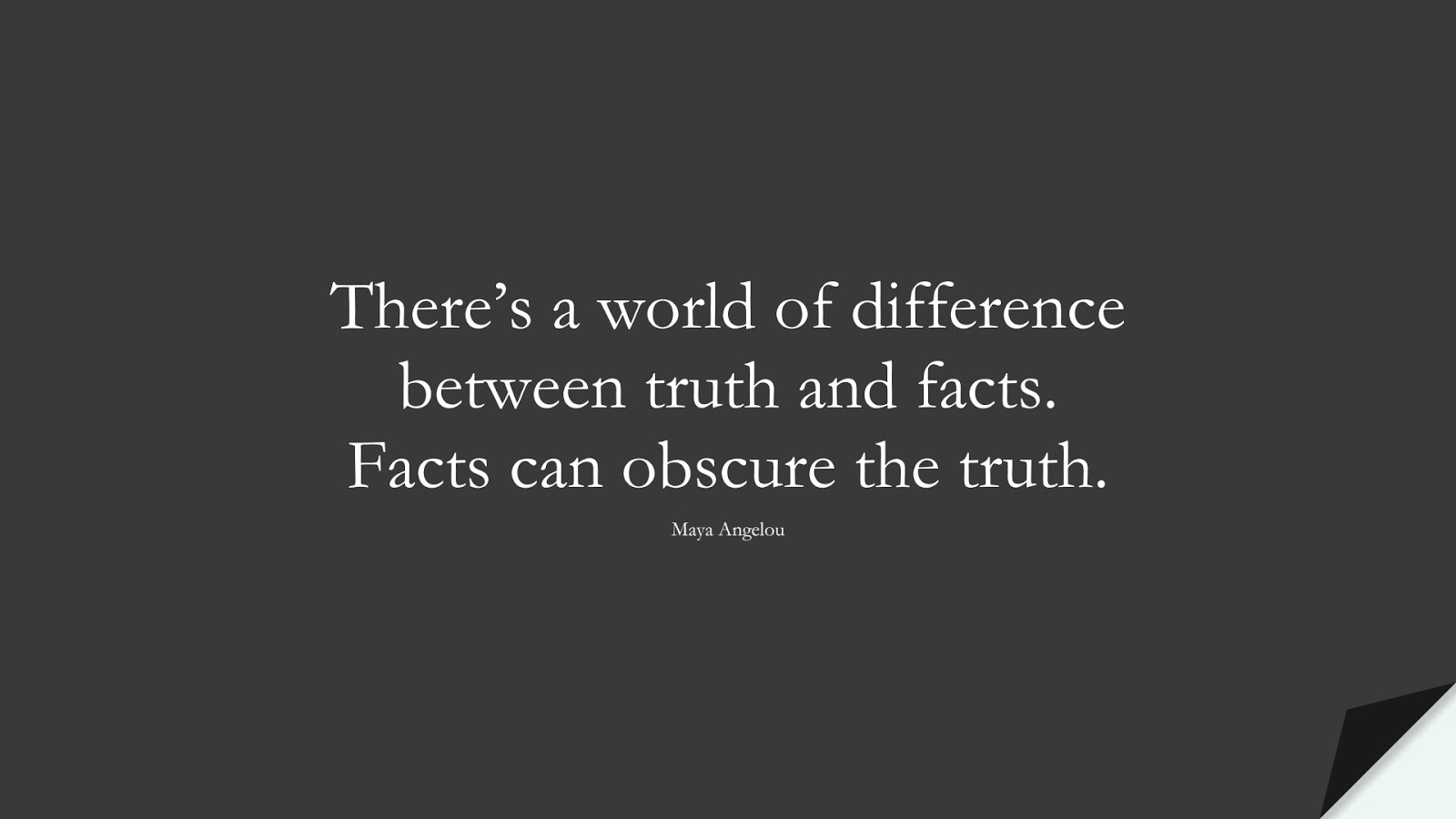There's a world of difference between truth and facts. Facts can obscure the truth. (Maya Angelou);  #MayaAngelouQuotes