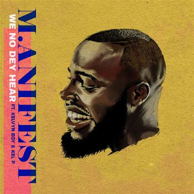 M.anifest – We No Dey Hear ft. Kelvyn Boy, Kel-P Mp3 Download