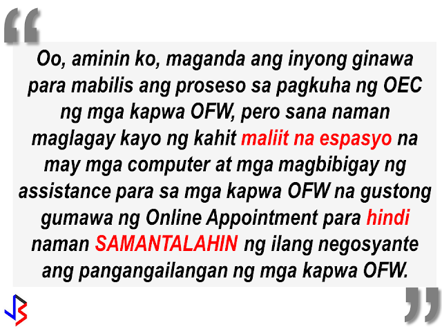 "A shop near DFA Regional Office in Pampanga has ventured into a new ""business"", charging OFWs who want to make ""balik manggagawa"" online appointment or print their OEC. A facebook user who is a fellow OFW posted about the abusive practice of some shops near DFA offices, taking advantage of the OFWs especially those who are not adept in using computers and not well-versed in internet navigation. He is trying to call on the attention of POEA Ortigas to act by providing a small place with a computer and a personnel to assist OFWs to avoid being victimized by some greedy business people. The impression of other people about OFWs are people with lots of money but they should understand that not all OFWs are rich, most of the OFWs especially the Household Service Workers has only enough salary for their day-to-day expenditures. POEA must do something to address this issue. By doing it, they can help thousands of OFWs and families by preventing them from falling victim to the scammers around."
