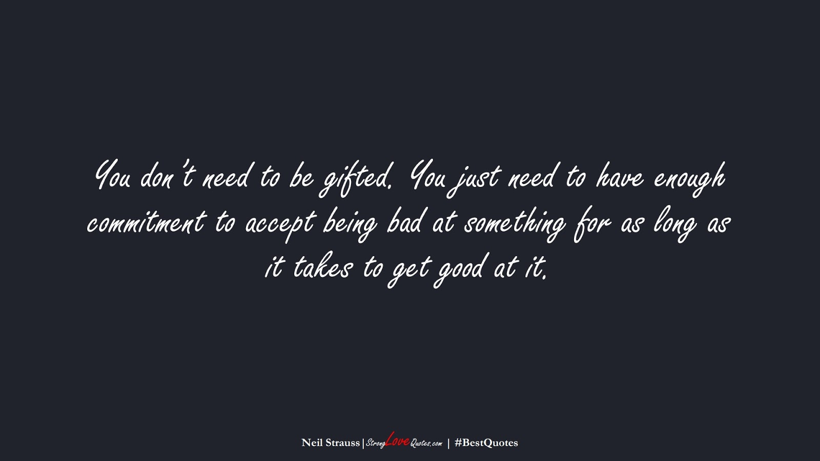 You don't need to be gifted. You just need to have enough commitment to accept being bad at something for as long as it takes to get good at it. (Neil Strauss);  #BestQuotes