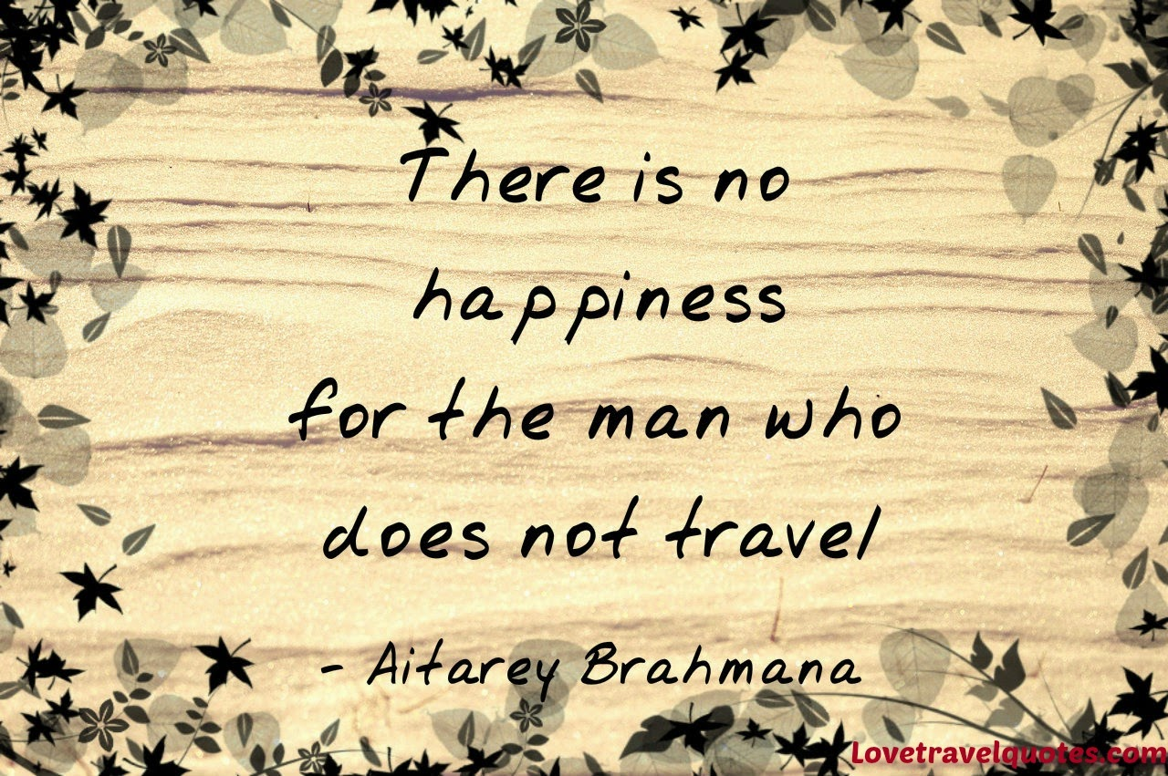 there is no happiness for the man who does not travel