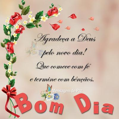 Agradeça a Deus pelo novo dia! Que comece com fé e termine com bênçãos. Bom Dia!