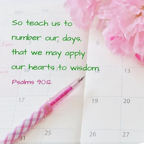 Teach us to number our days aright, that we may gain a heart of wisdom.