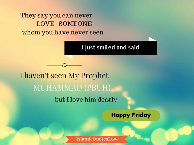 They say you can never love someone whom  you have never seen I just smiled and said I haven't seen My Prophet Muhammad (SAW) but  I love him dearly (Happy Friday)