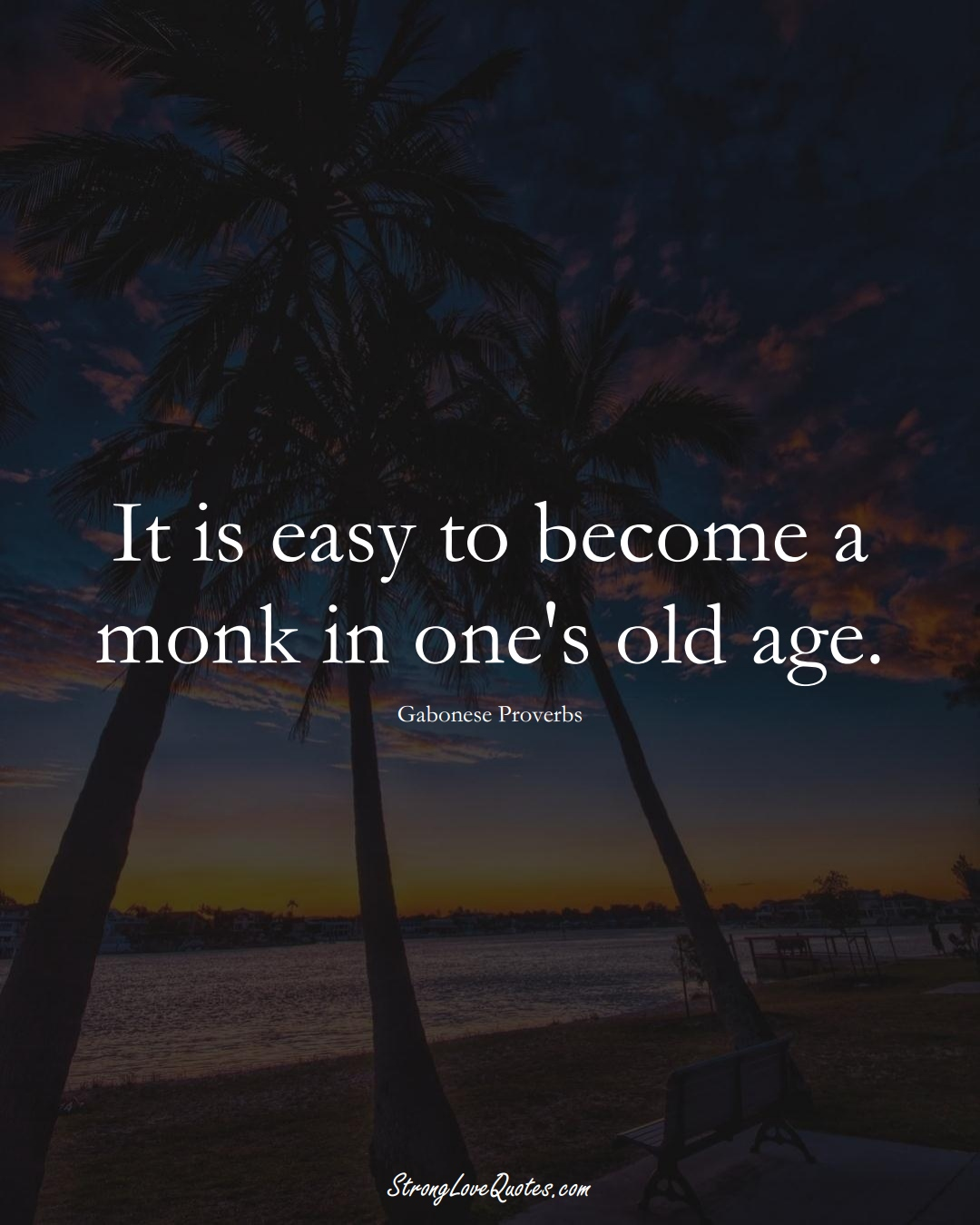 It is easy to become a monk in one's old age. (Gabonese Sayings);  #AfricanSayings