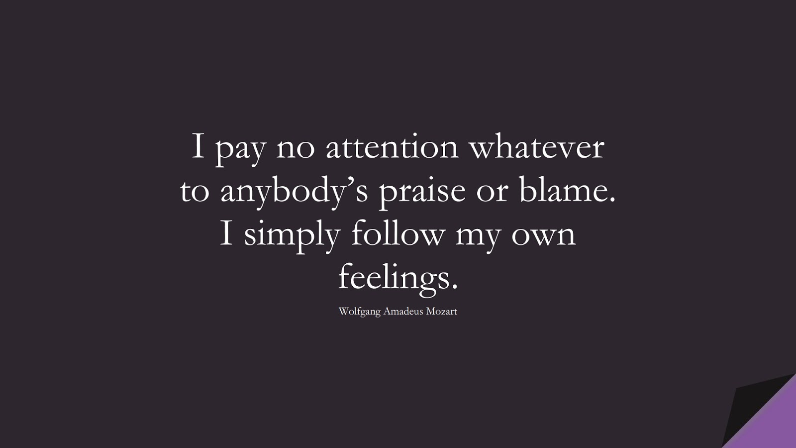 I pay no attention whatever to anybody's praise or blame. I simply follow my own feelings. (Wolfgang Amadeus Mozart);  #HardWorkQuotes
