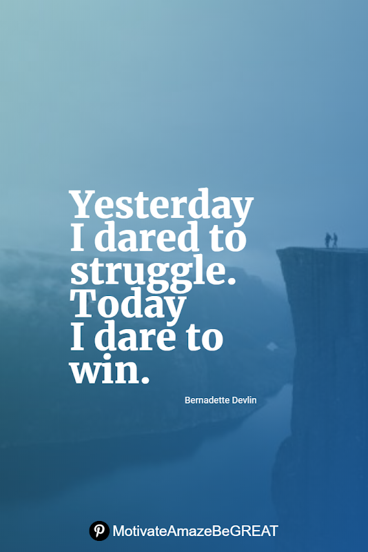 "Inspirational Quotes About Life And Struggles: ""Yesterday I dared to struggle. Today I dare to win."" — Bernadette Devlin"