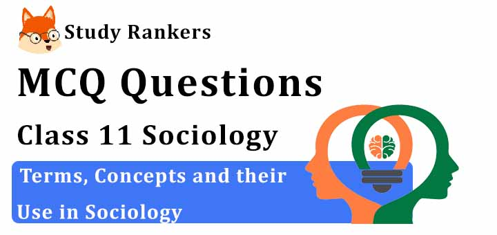 MCQ Questions for Class 11 Sociology: Ch 2 Terms, Concepts and their Use in Sociology
