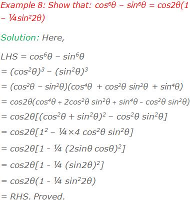 Example 8: Show that: cos6θ – sin6θ = cos2θ(1 – ¼sin22θ) Solution: Here, LHS = cos6θ – sin6θ = (cos2θ)3 – (sin2θ)3 = (cos2θ – sin2θ)(cos4θ + cos2θ sin2θ + sin4θ) = cos2θ(cos4θ + 2cos2θ sin2θ + sin4θ – cos2θ sin2θ) = cos2θ[(cos2θ + sin2θ)2 – cos2θ sin2θ] = cos2θ[12 – ¼×4 cos2θ sin2θ] = cos2θ[1 - ¼ (2sinθ cosθ)2] = cos2θ[1 - ¼ (sin2θ)2] = cos2θ(1 - ¼ sin22θ)  = RHS. Proved.