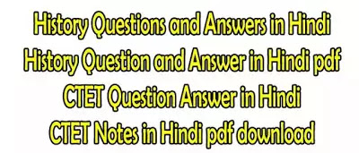 History Questions and Answers in Hindi, History Question and Answer in Hindi pdf, CTET Question Answer in Hind, CTET Notes in Hindi pdf download