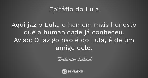 Epitáfio do Lula  Aqui jaz o Lula, o homem mais honesto que a humanidade já conheceu. Aviso: O jazigo não é do Lula, é de um amigo dele.  Zatonio Lahud