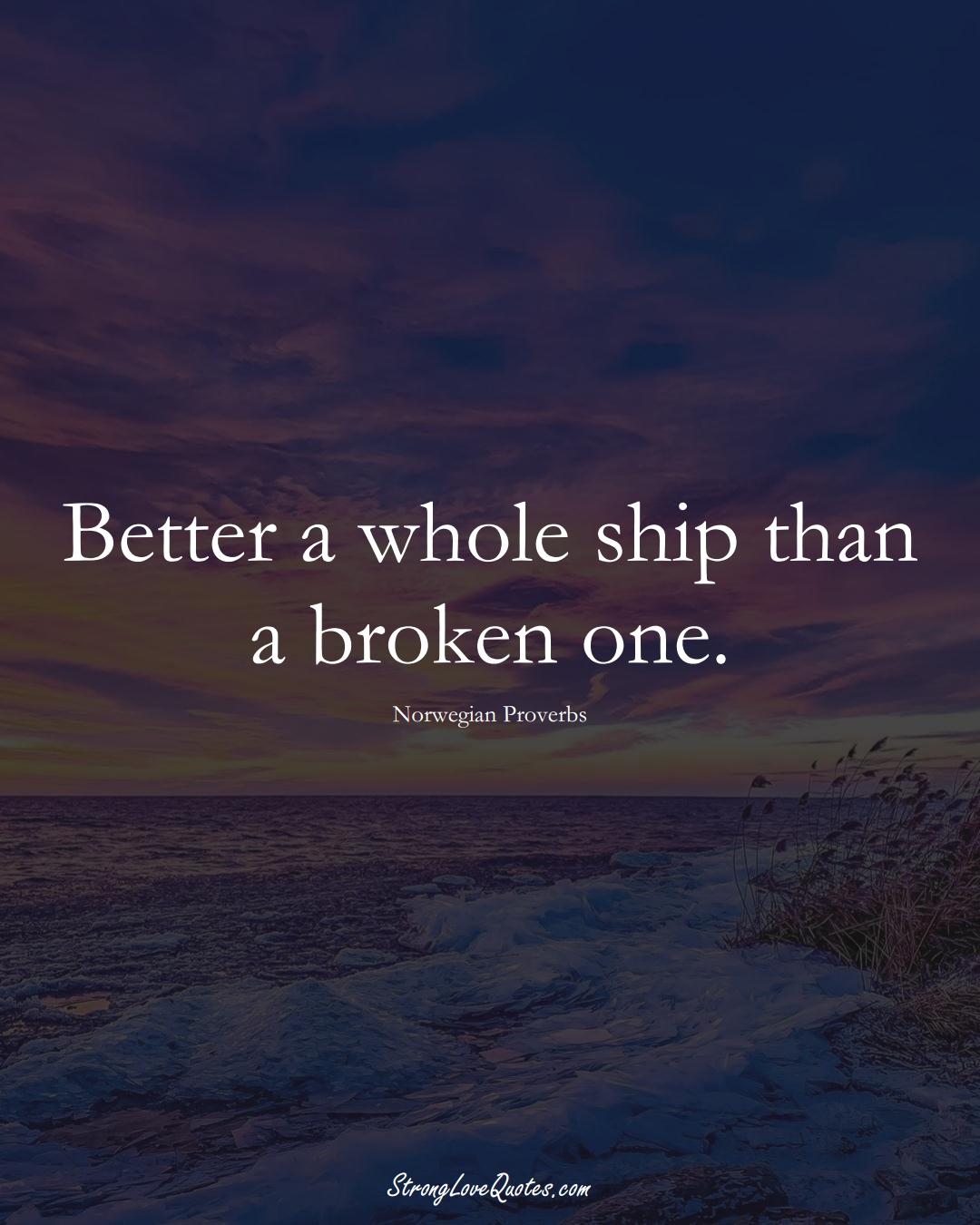 Better a whole ship than a broken one. (Norwegian Sayings);  #EuropeanSayings