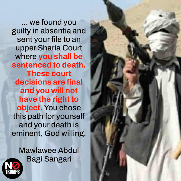 ... we found you guilty in absentia and sent your file to an upper Sharia Court where you shall be sentenced to death. These court decisions are final and you will not have the right to object. You chose this path for yourself and your death is eminent, God willing. — Mawlawee Abdul Bagi Sangari, Head of Military Affairs