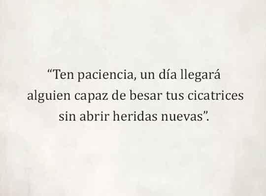Ten paciencia algun dia llegará alguien capaz de besar tus cicatrices  sin necesidad de abrir heridas nuevas