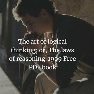 The art of logical thinking; or, The laws of reasoning  1909 Free PDF book
