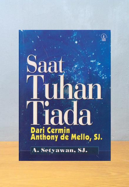 SAAT TUHAN TIADA: DARI CERMIN ANTHONY DE MELLO, SJ, A. Setyawan SJ.