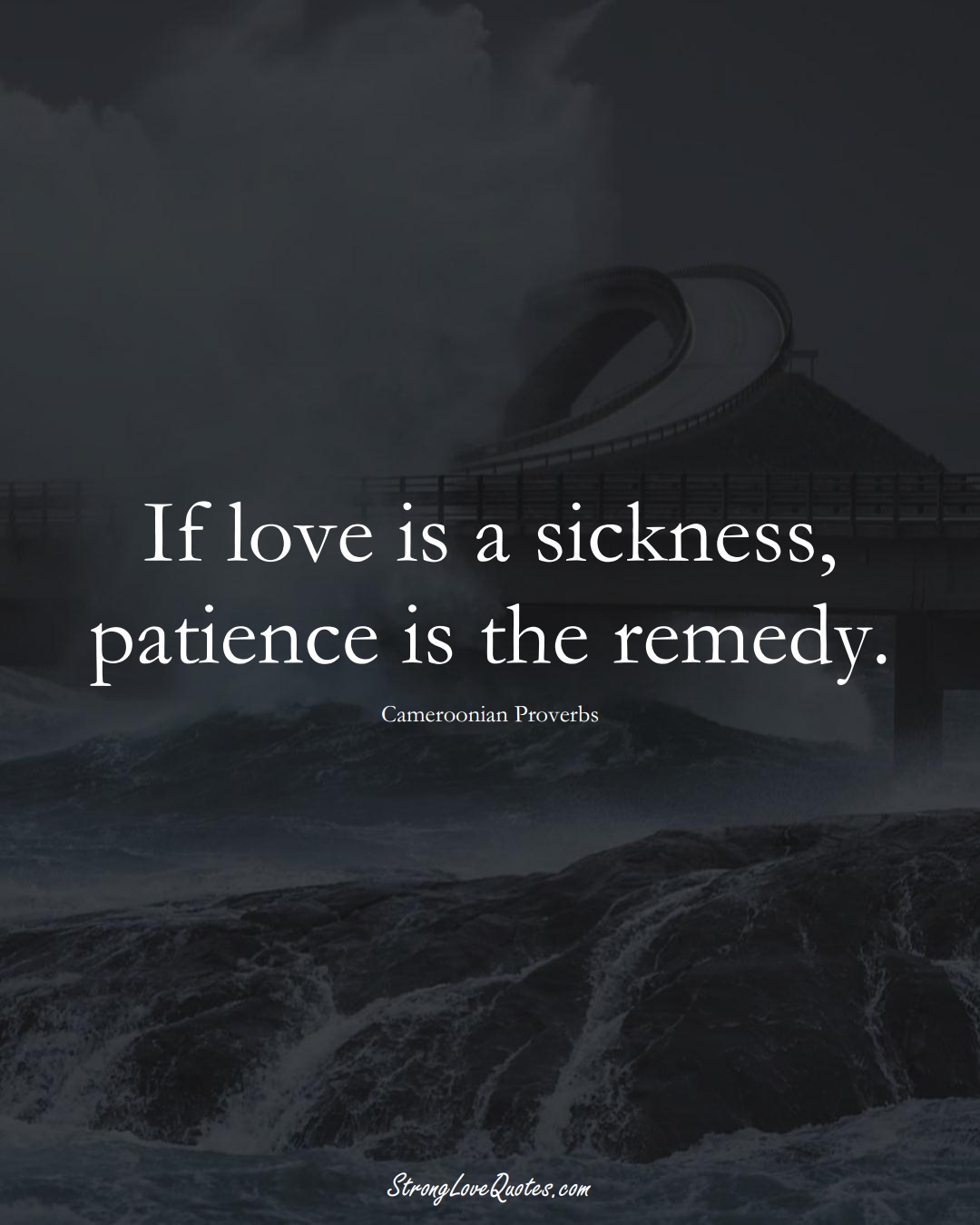 If love is a sickness, patience is the remedy. (Cameroonian Sayings);  #AfricanSayings
