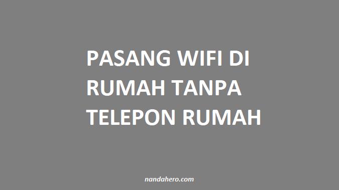 Pasang WiFi di Rumah tanpa Telepon Rumah 2019