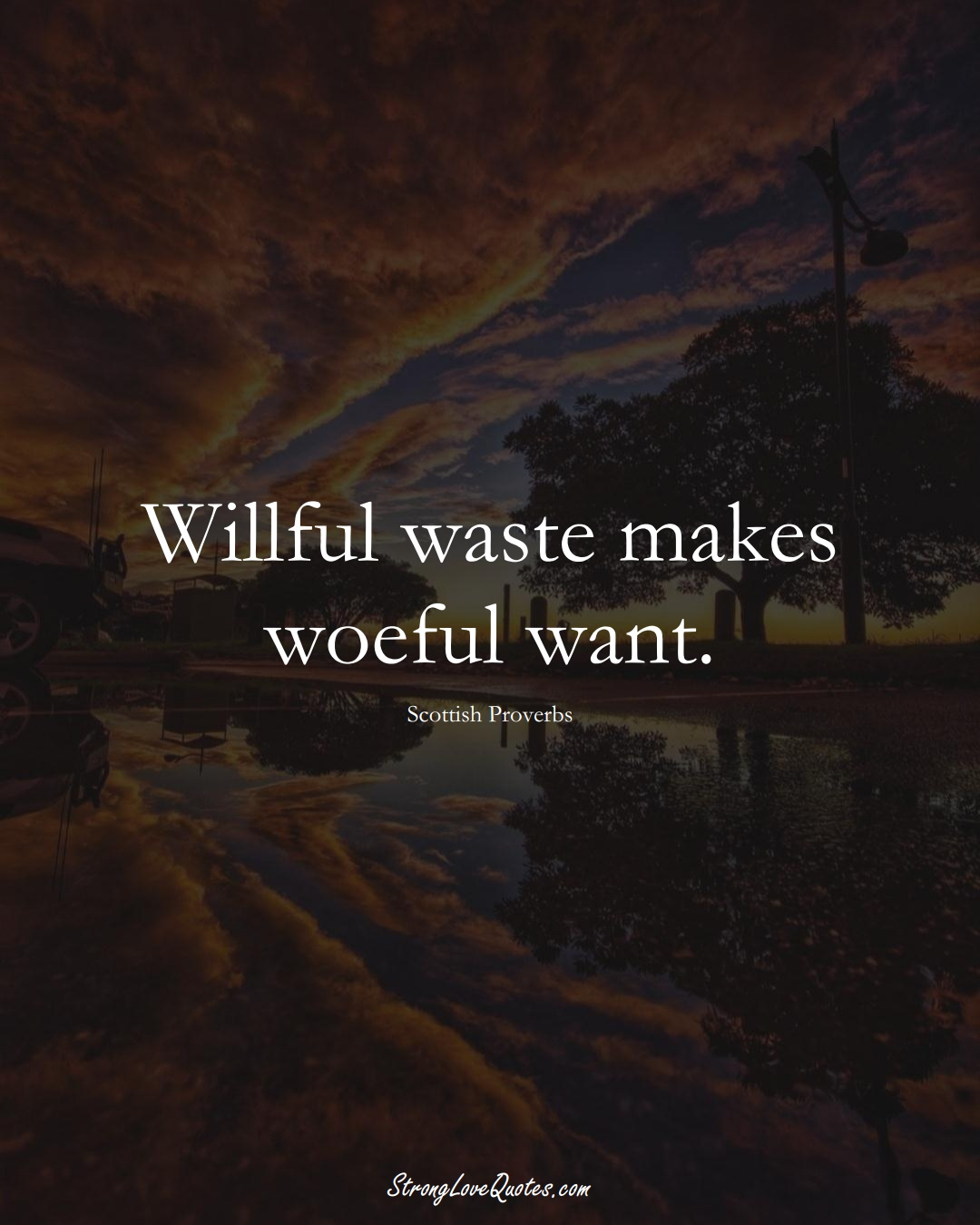 Willful waste makes woeful want. (Scottish Sayings);  #EuropeanSayings