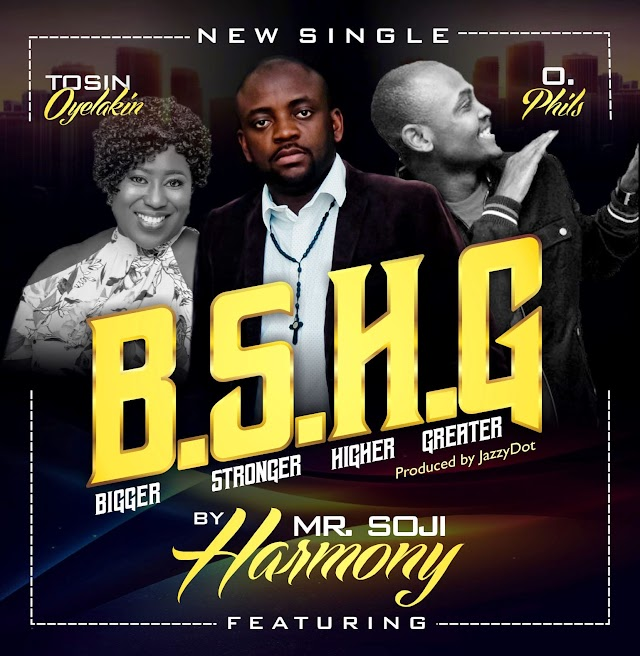 [New Music]  B. S. H. G (Bigger, Stronger, Higher, Greater) | Mr Soji Harmony Ft Tosin Oyelakin and O. Phils