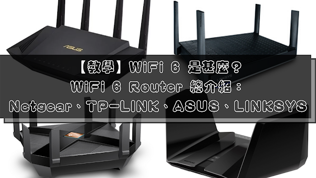 【教學】WiFi 6 是甚麼?以及 WiFi 6 Router 總介紹:Netgear、TP-LINK、ASUS、LINKSYS