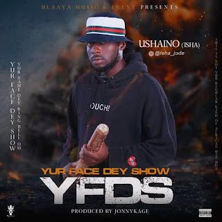 MUSIC: Ushaino - Yur Face Dey Show (YFDS)