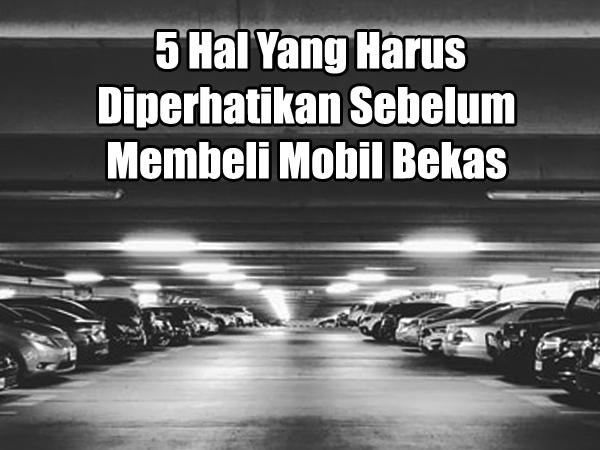 5 Hal Yang Harus Diperhatikan Sebelum Membeli Mobil Bekas