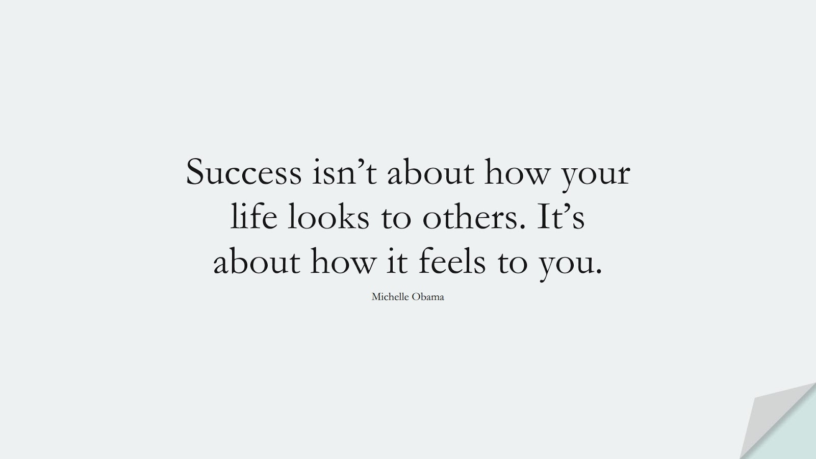 Success isn't about how your life looks to others. It's about how it feels to you. (Michelle Obama);  #SuccessQuotes