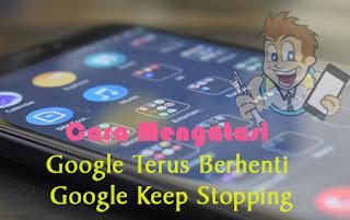 Cara Mengatasi Google Terus Berhenti atau Keep Stopping