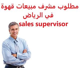 وظائف السعودية مطلوب مشرف مبيعات قهوة في الرياض sales supervisor