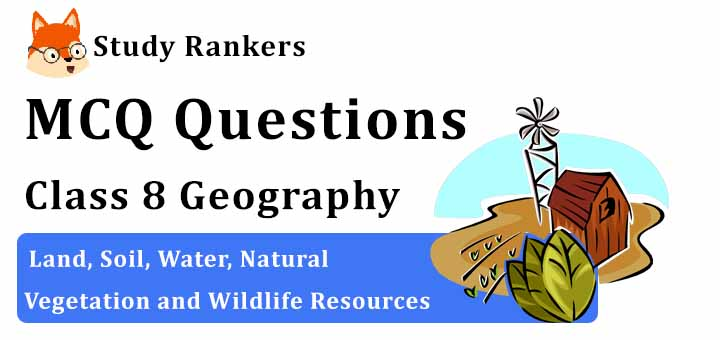 MCQ Questions for Class 8 Geography: Ch 2 Land, Soil, Water, Natural Vegetation and Wildlife Resources