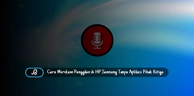 Cara Merekam Panggilan di Hp Samsung