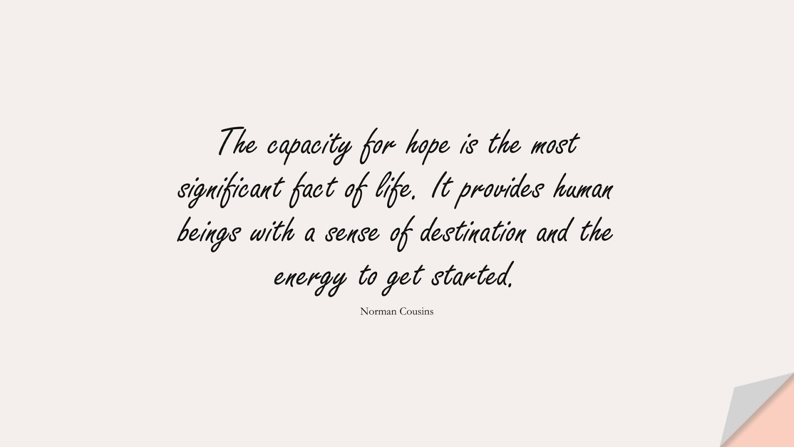 The capacity for hope is the most significant fact of life. It provides human beings with a sense of destination and the energy to get started. (Norman Cousins);  #HopeQuotes