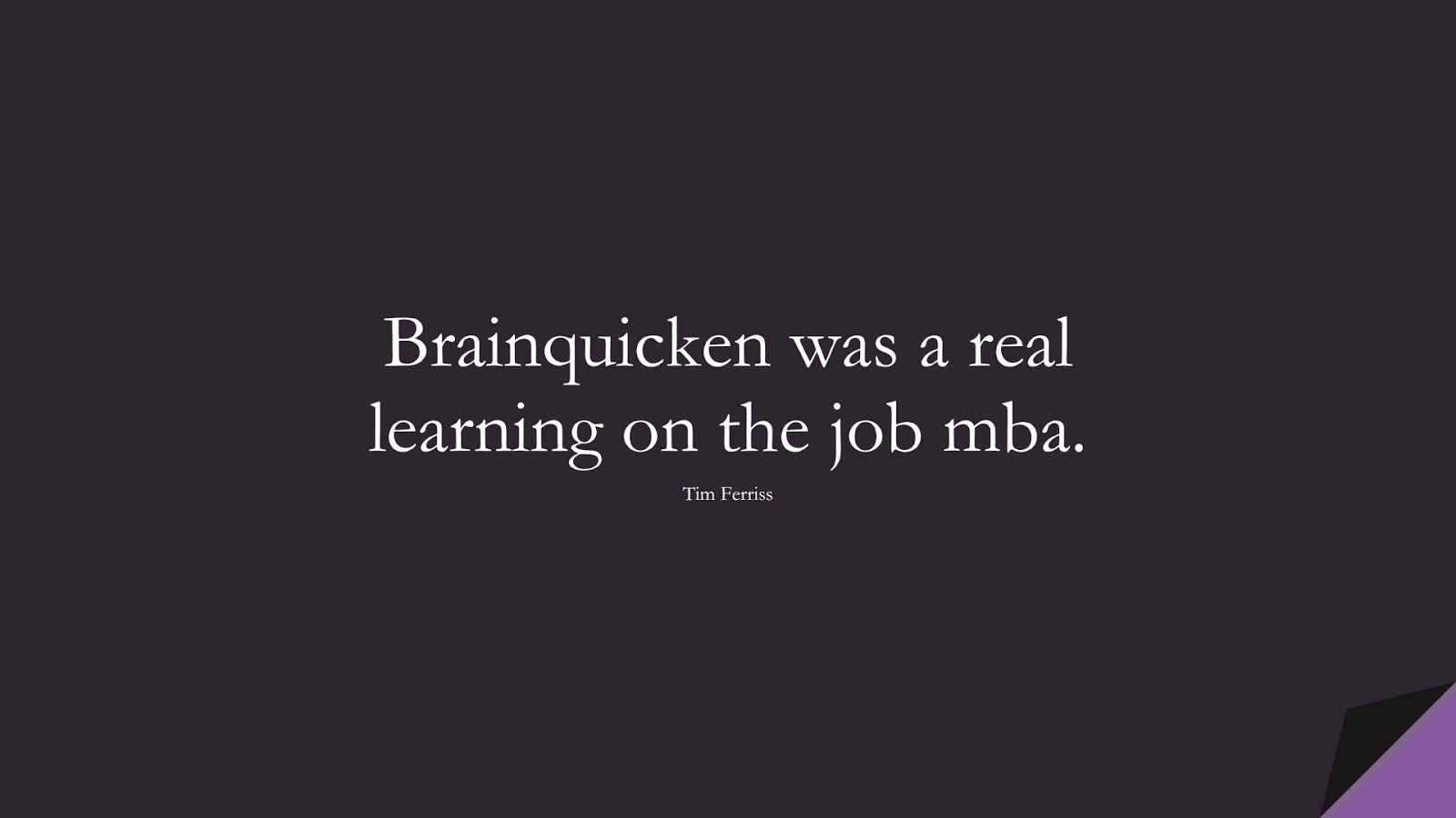 Brainquicken was a real learning on the job mba. (Tim Ferriss);  #TimFerrissQuotes