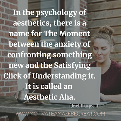 "30 Aesthetic Quotes And Beautiful Sayings With Deep Meaning: ""In the psychology of aesthetics, there is a name for the moment between the anxiety of confronting something new and the satisfying click of understanding it. It is called an Aesthetic Aha."" - Derek Thompson"