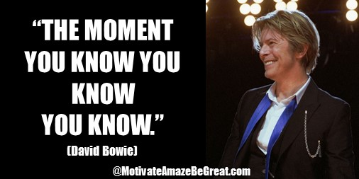 "33 David Bowie Quotes About Life To Inspire You: ""The moment you know you know you know."" David Bowie quote about knowing, genius state, moment of clarity."