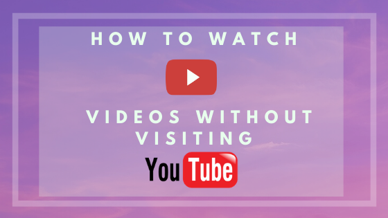How To Watch YouTube Videos Without Going To Youtube.com ?