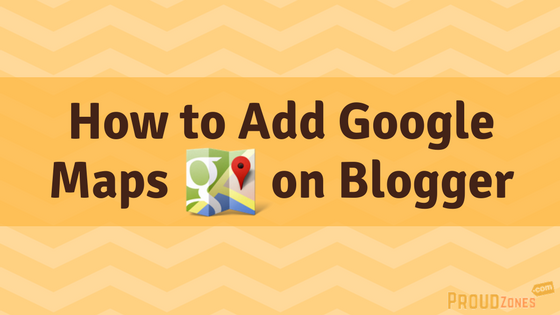 How to Add Google Maps on Blogger