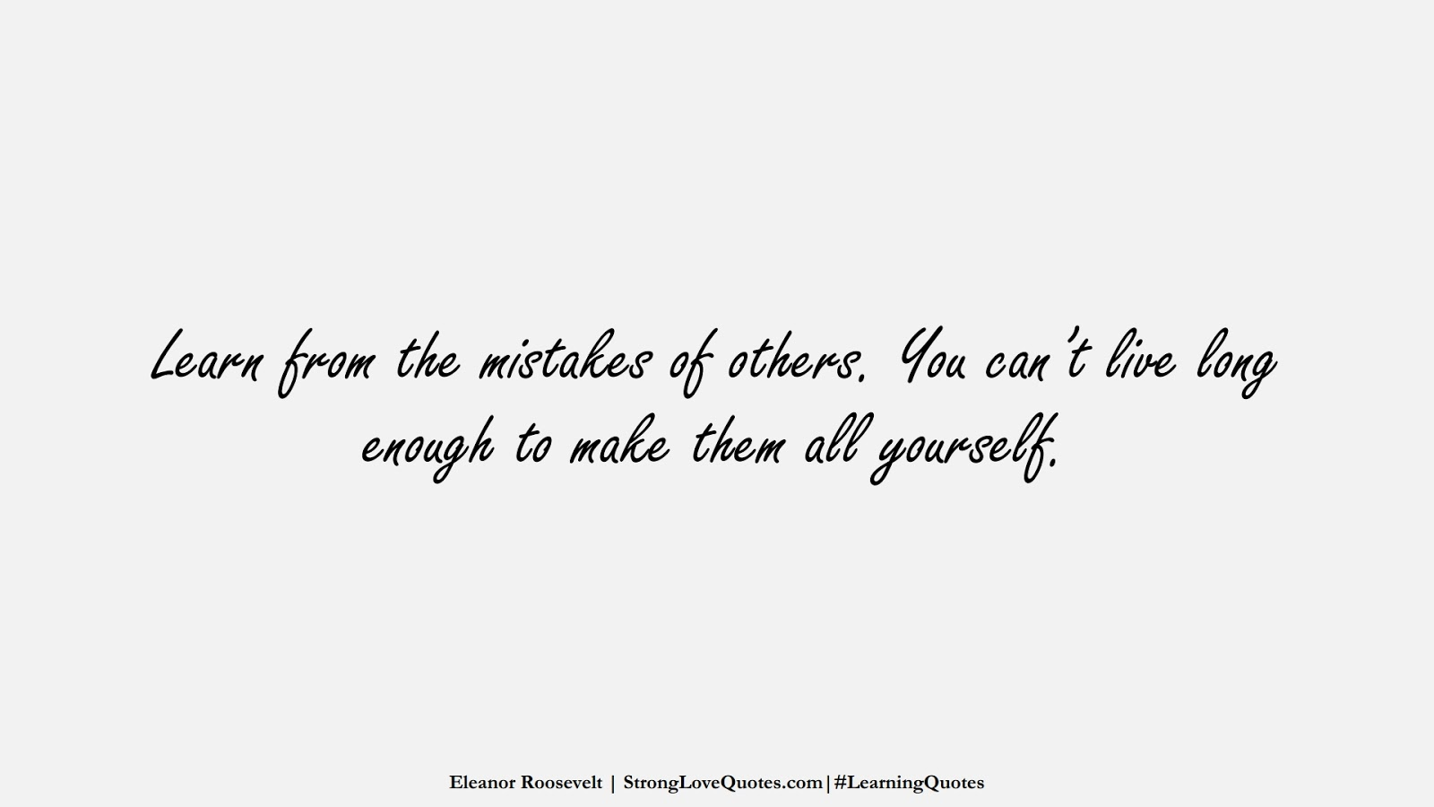 Learn from the mistakes of others. You can't live long enough to make them all yourself. (Eleanor Roosevelt);  #LearningQuotes