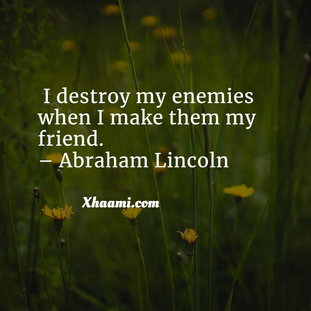 I destroy my enemies when I make them my friend